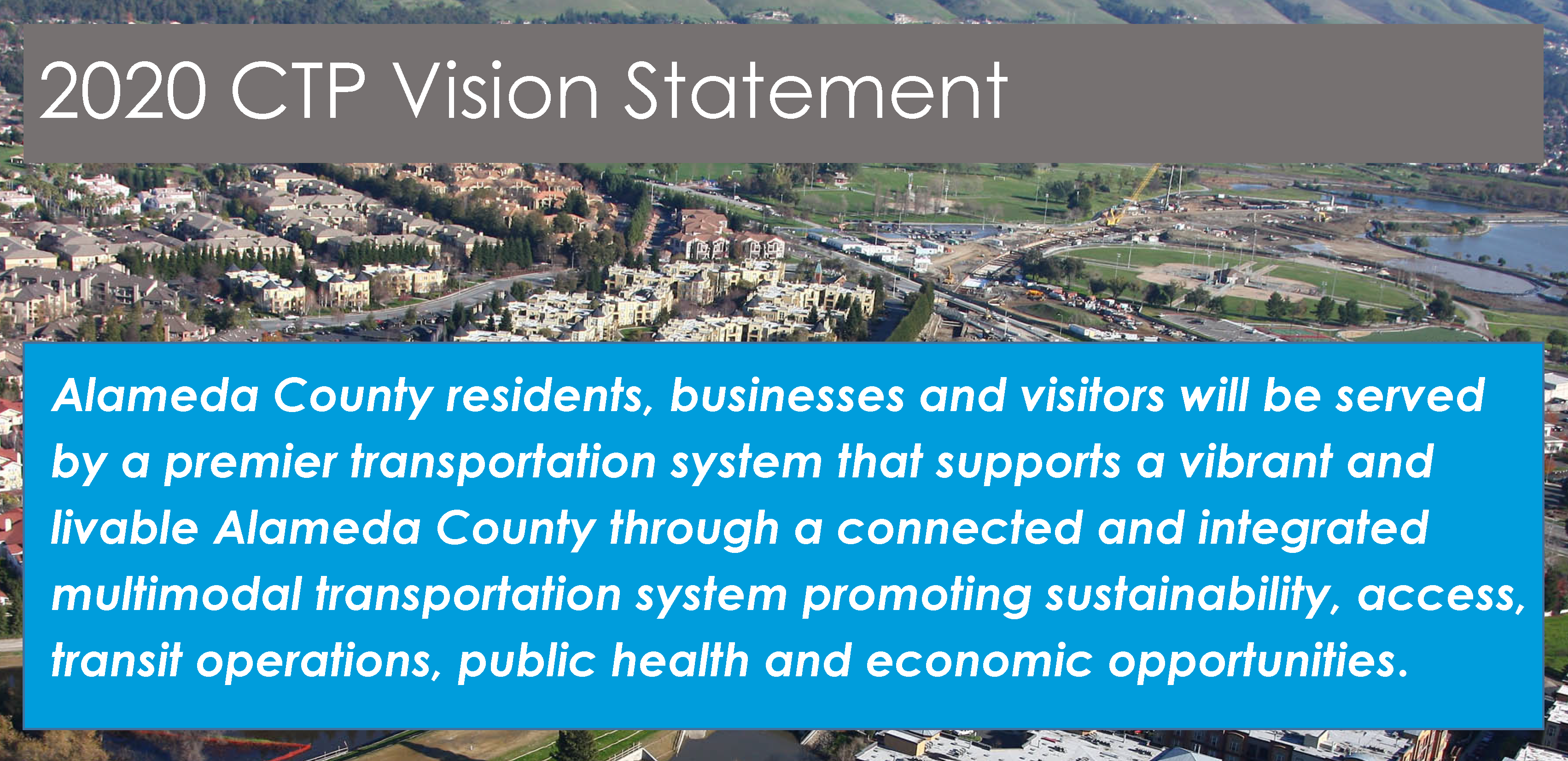 2020 CTP Vision Statement: Alameda County residents, businesses and visitors will be served by a premier transportation system that supports a vibrant and livable Alameda County through a connected and integrated multimodal transportation system promoting sustainability,access, transit operations, public health and economic opportunities.